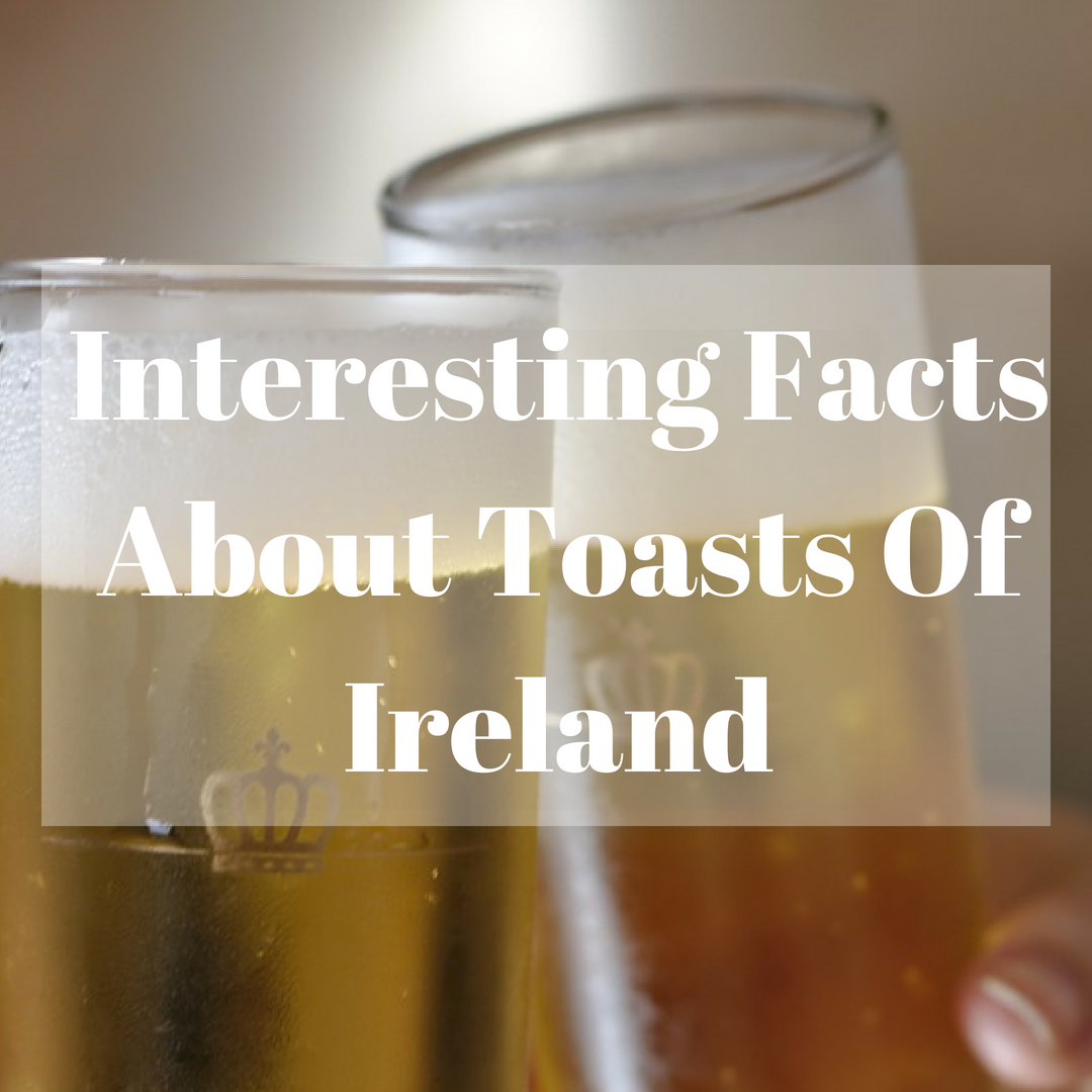 Delve into Some Interesting Facts about the Toasts of Ireland