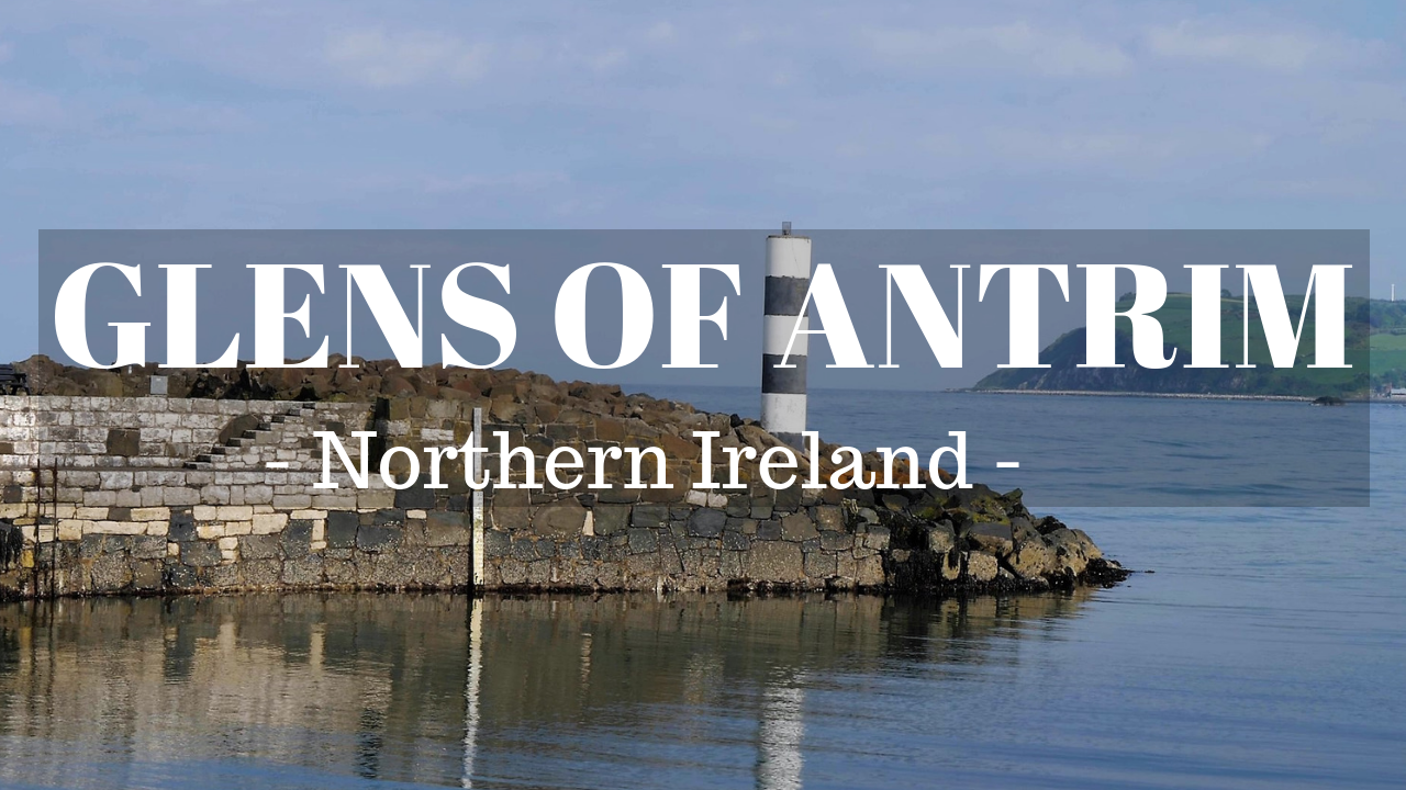 A Trip to the Glens of Antrim - Northern Ireland - Carnlough - Ballygally - Causeway Coast